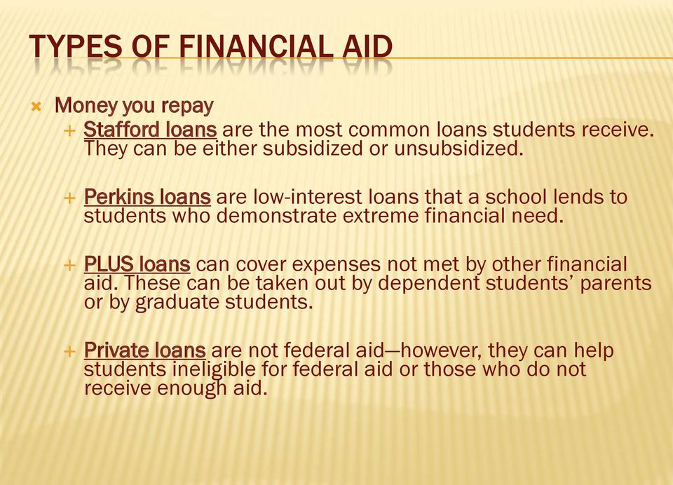 Perkins loans are low-interest loans that a school lends to students who demonstrate extreme financial need.