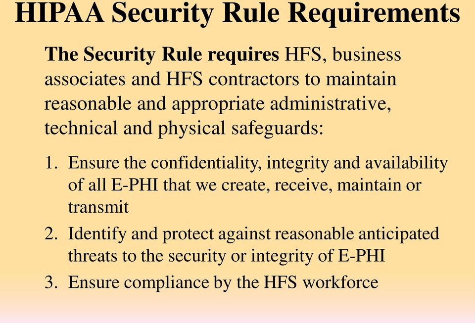 Ensure the confidentiality, integrity and availability of all E-PHI that we create, receive, maintain or transmit