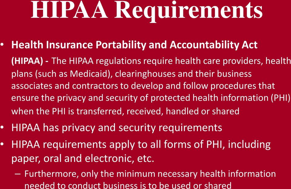 health information (PHI) when the PHI is transferred, received, handled or shared HIPAA has privacy and security requirements HIPAA requirements apply to all