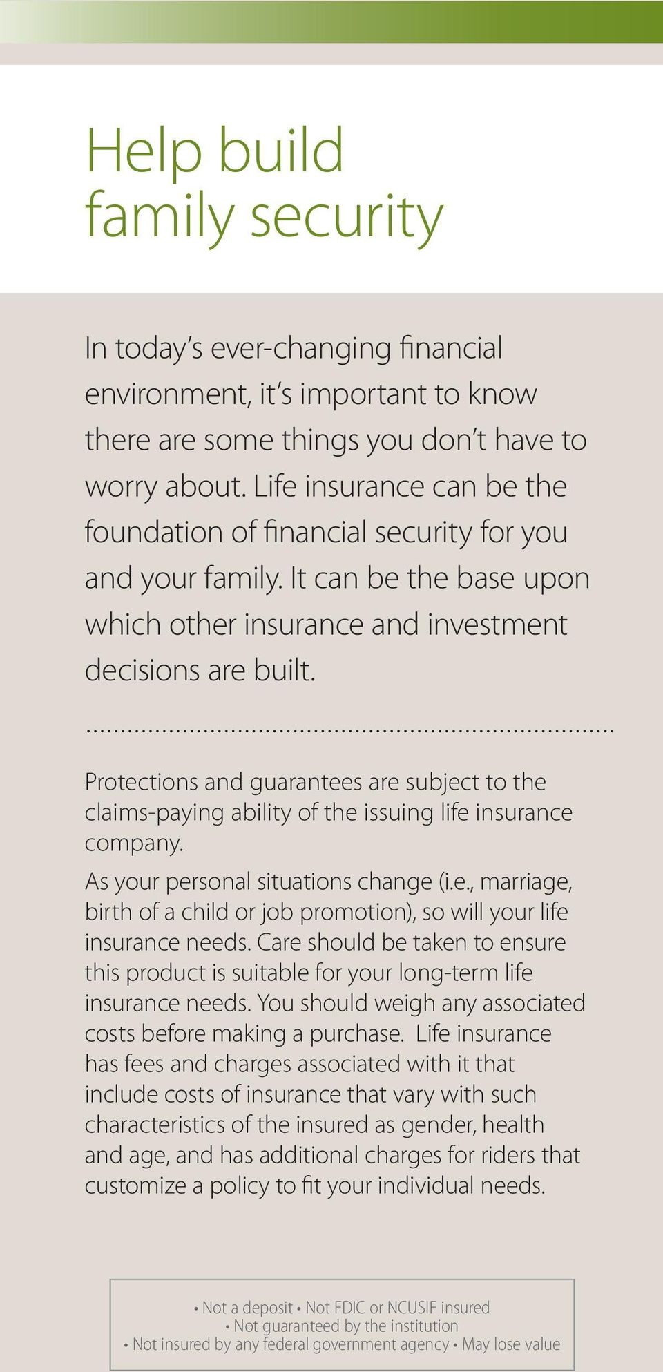 Protections and guarantees are subject to the claims-paying ability of the issuing life insurance company. As your personal situations change (i.e., marriage, birth of a child or job promotion), so will your life insurance needs.