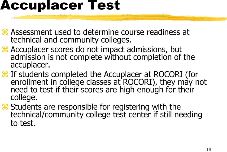 If students completed the Accuplacer at ROCORI (for enrollment in college classes at ROCORI), they may not need to test if