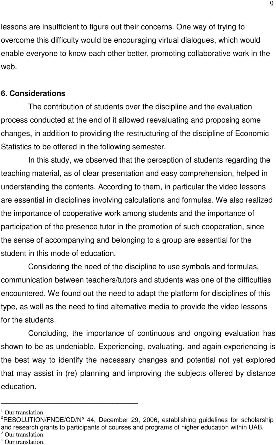 Considerations The contribution of students over the discipline and the evaluation process conducted at the end of it allowed reevaluating and proposing some changes, in addition to providing the