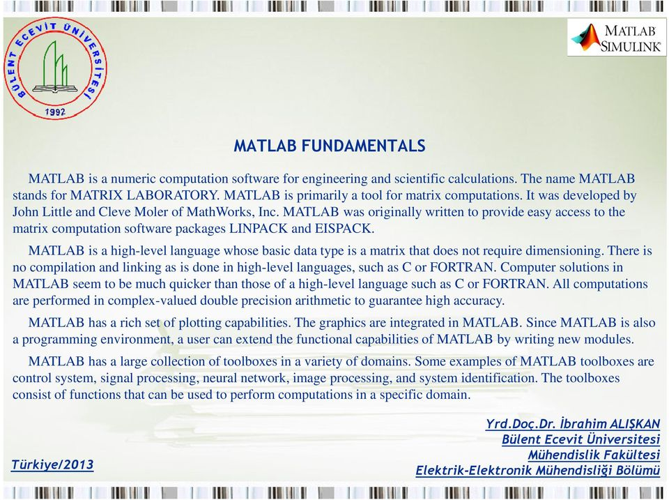MATLAB is a high-level language whose basic data type is a matrix that does not require dimensioning. There is no compilation and linking as is done in high-level languages, such as C or FORTRAN.