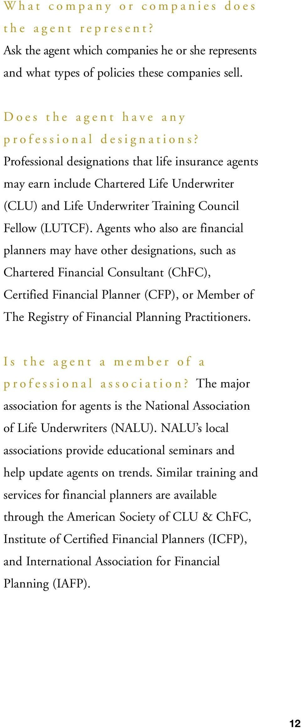 Professional designations that life insurance agents may earn include Chartered Life Underwriter (CLU) and Life Underwriter Training Council Fellow (LUTCF).