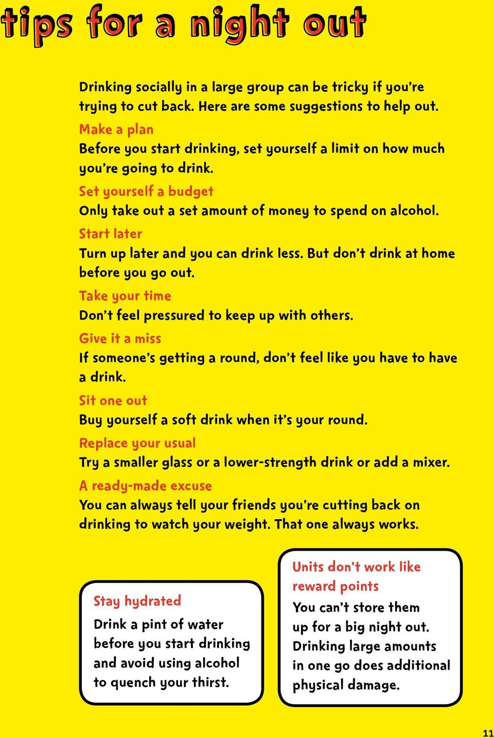 Start later Turn up later and you can drink less. But don t drink at home before you go out. Take your time Don t feel pressured to keep up with others.