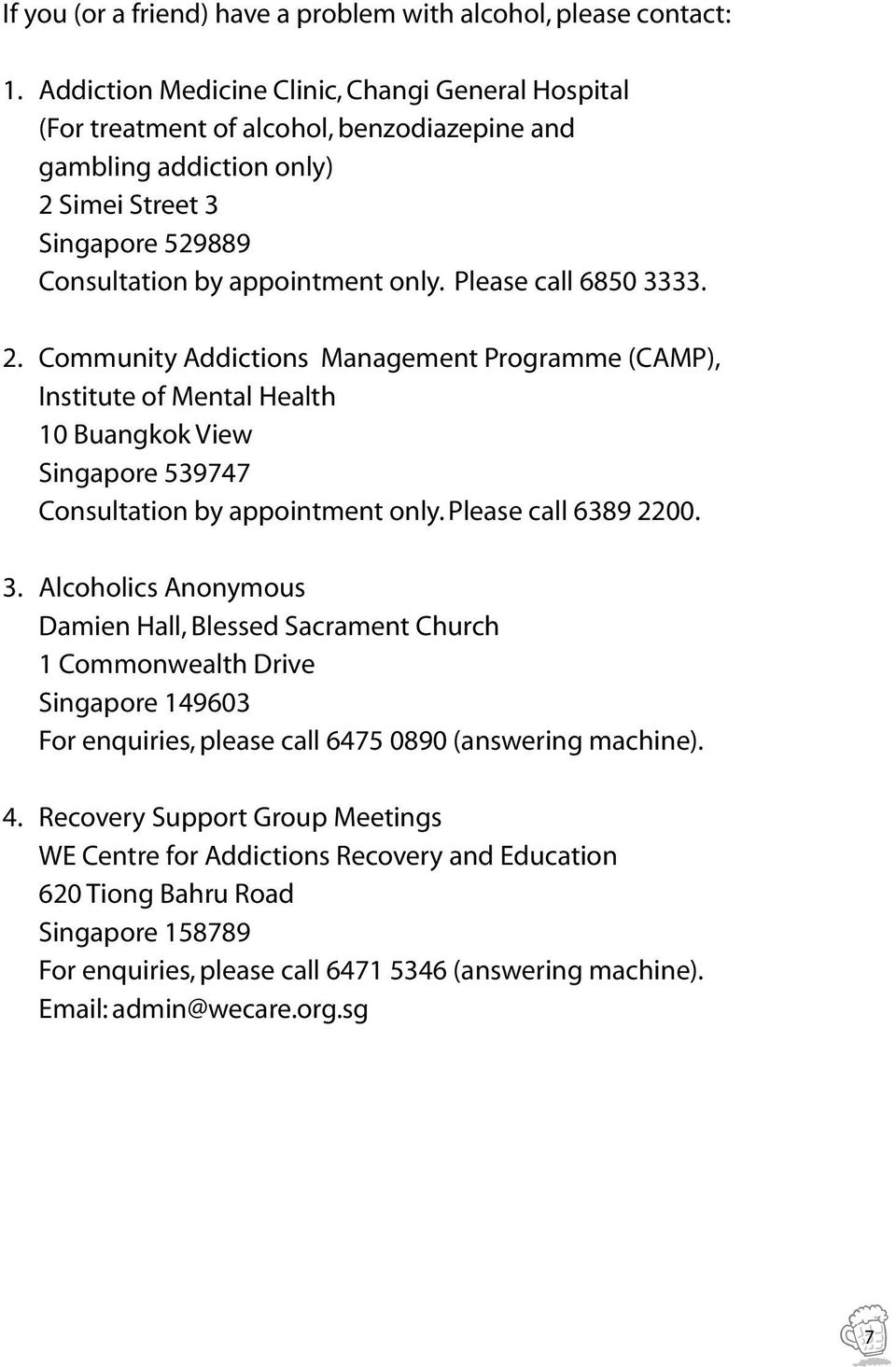 Please call 6850 3333. 2. Community Addictions Management Programme (CAMP), Institute of Mental Health 10 Buangkok View Singapore 539747 Consultation by appointment only. Please call 6389 2200. 3. Alcoholics Anonymous Damien Hall, Blessed Sacrament Church 1 Commonwealth Drive Singapore 149603 For enquiries, please call 6475 0890 (answering machine).