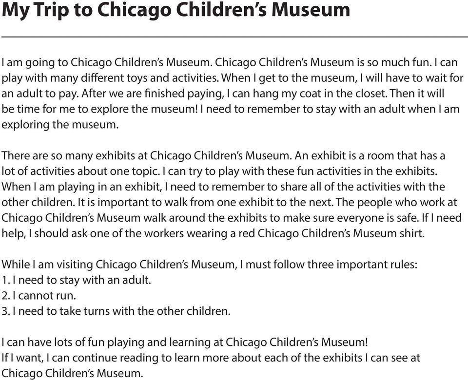 I need to remember to stay with an adult when I am exploring the museum. There are so many exhibits at Chicago Children s Museum. An exhibit is a room that has a lot of activities about one topic.