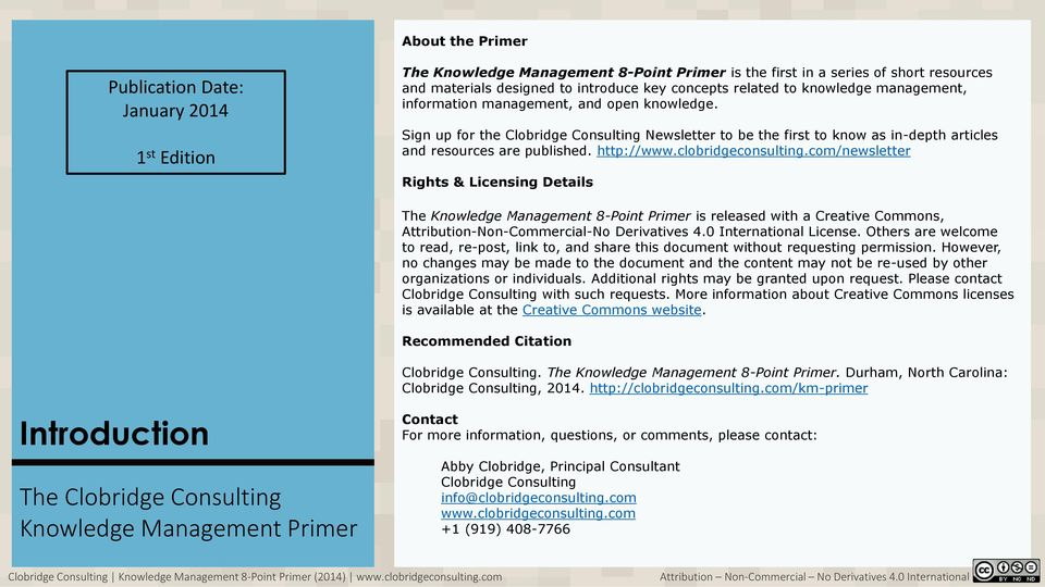 http://www.clobridgeconsulting.com/newsletter Rights & Licensing Details The Knowledge Management 8-Point Primer is released with a Creative Commons, Attribution-Non-Commercial-No Derivatives 4.