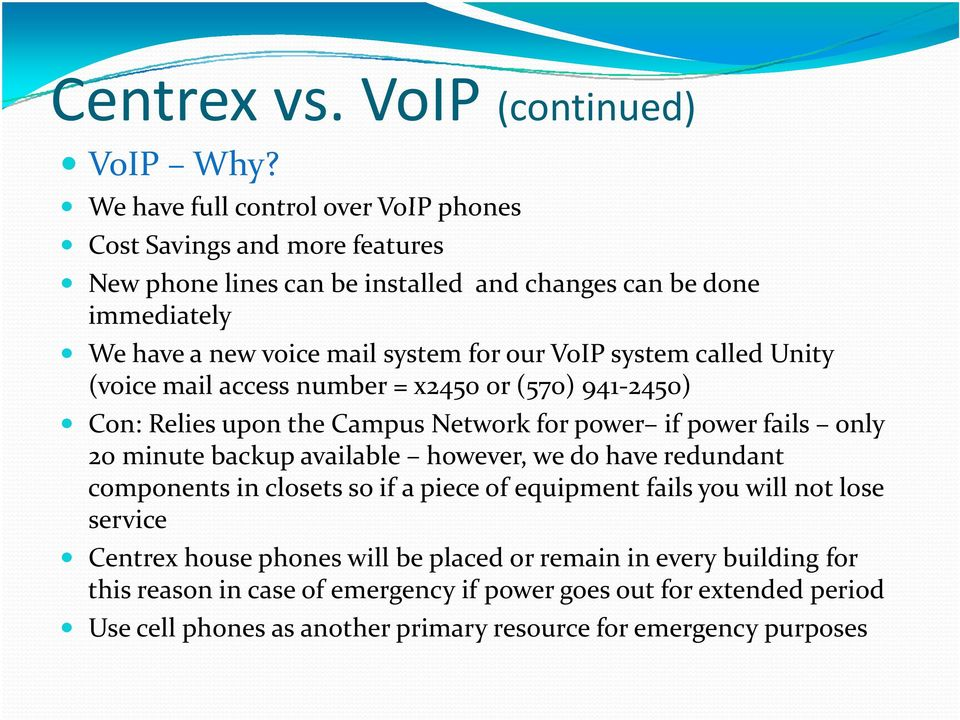 our VoIP system called Unity (voice mail access number = x2450 or (570) 941 2450) Con: Relies upon the Campus Network for power if power fails only 20 minute backup available