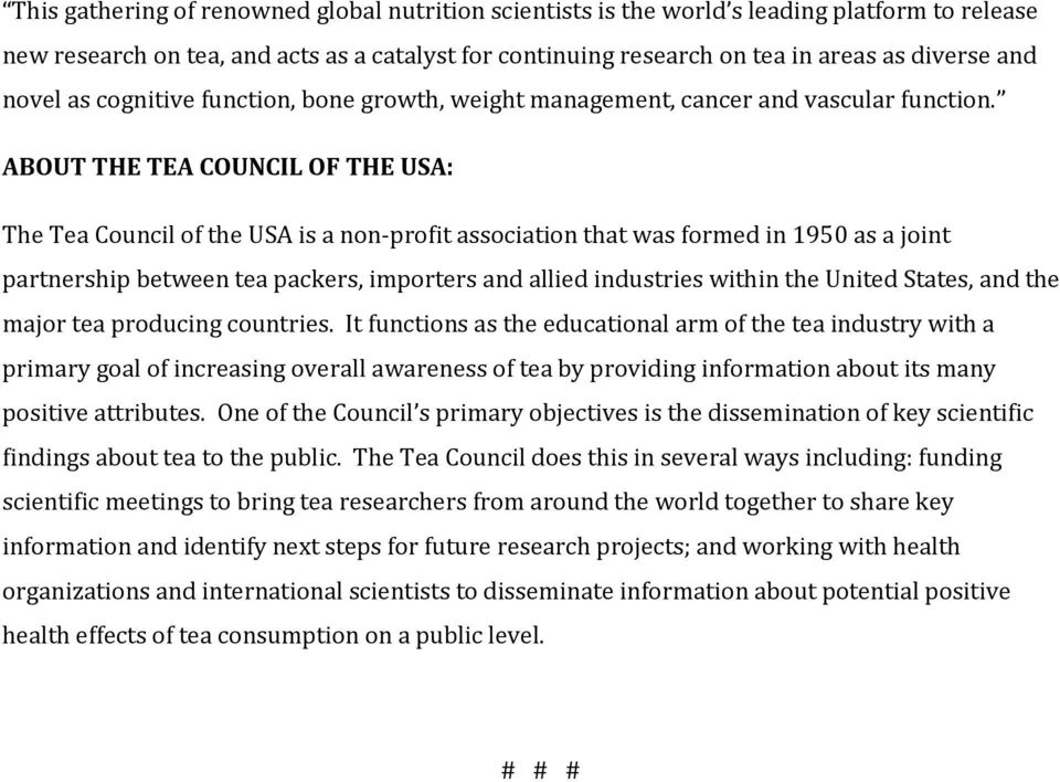 ABOUT THE TEA COUNCIL OF THE USA: The Tea Council of the USA is a non-profit association that was formed in 1950 as a joint partnership between tea packers, importers and allied industries within the
