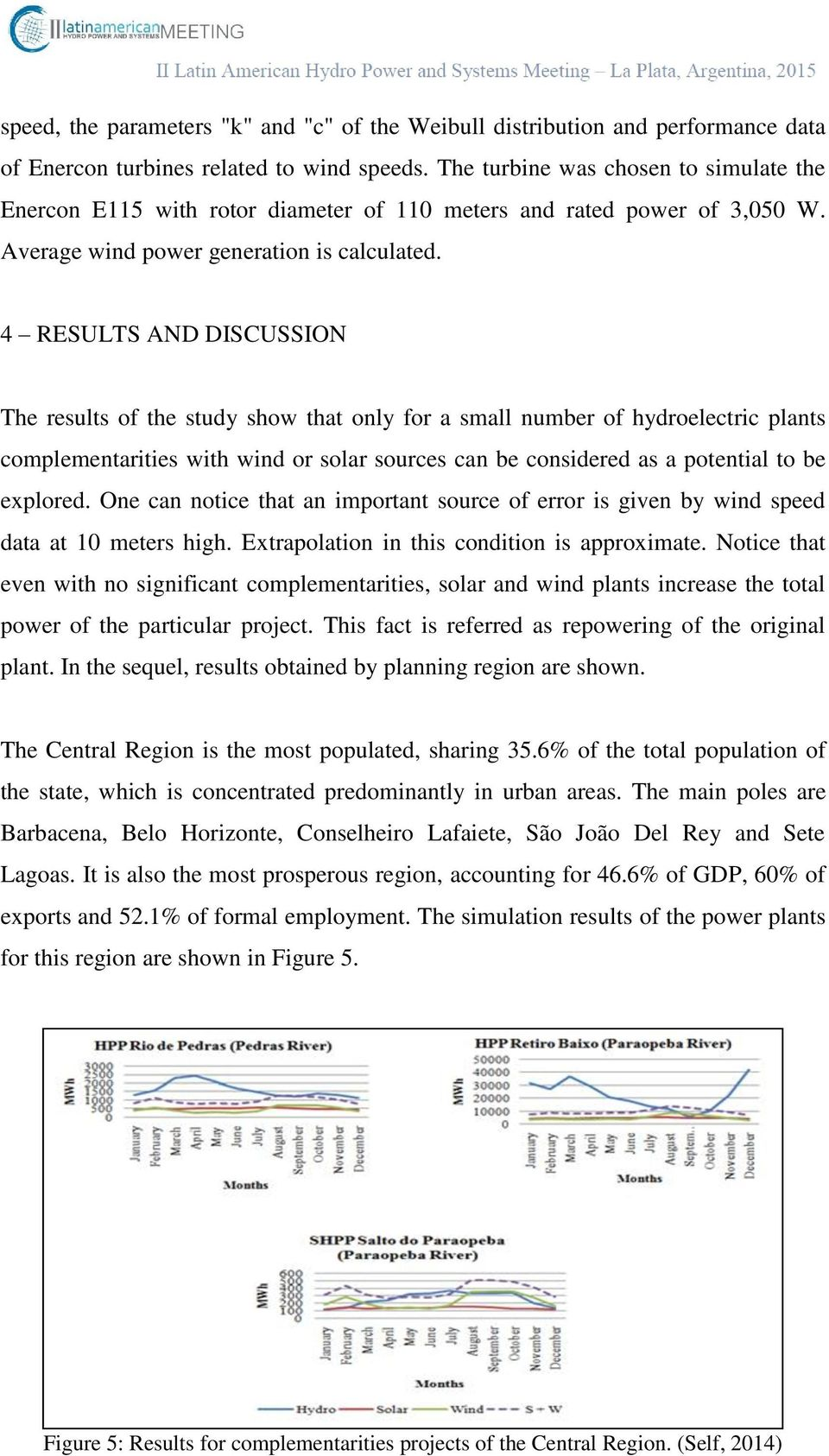 4 RESULTS AND DISCUSSION The results of the study show that only for a small number of hydroelectric plants complementarities with wind or solar sources can be considered as a potential to be
