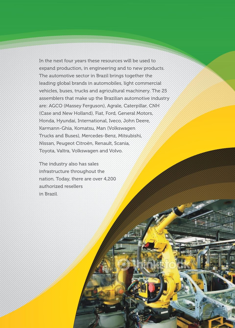 The 25 assemblers that make up the Brazilian automotive industry are: AGCO (Massey Ferguson), Agrale, Caterpillar, CNH (Case and New Holland), Fiat, Ford, General Motors, Honda, Hyundai,