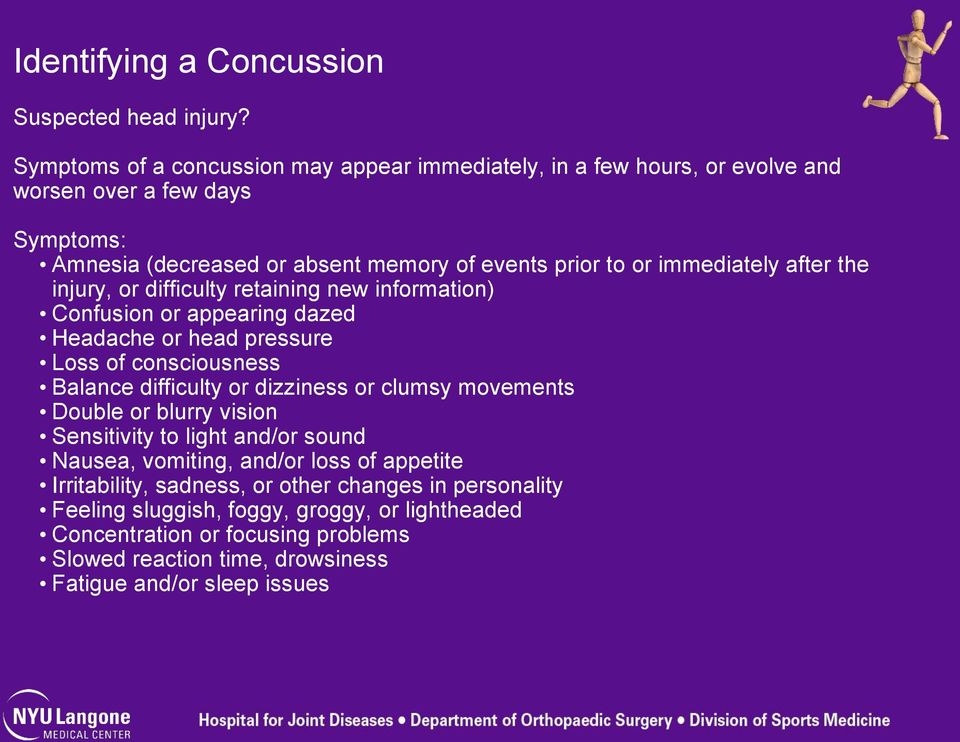 immediately after the injury, or difficulty retaining new information) Confusion or appearing dazed Headache or head pressure Loss of consciousness Balance difficulty or