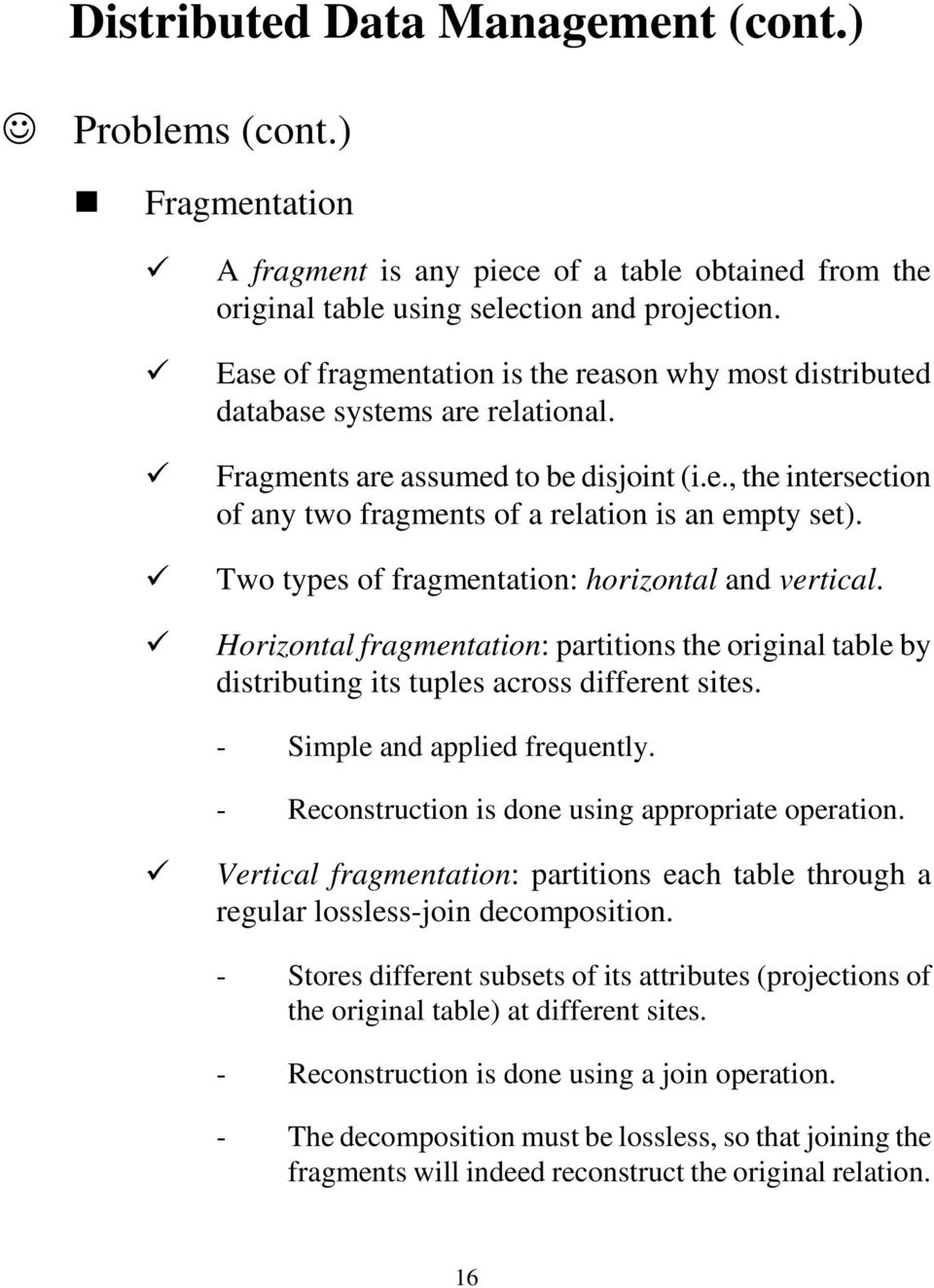 Two types of fragmentation: horizontal and vertical. Horizontal fragmentation: partitions the original table by distributing its tuples across different sites. - Simple and applied frequently.