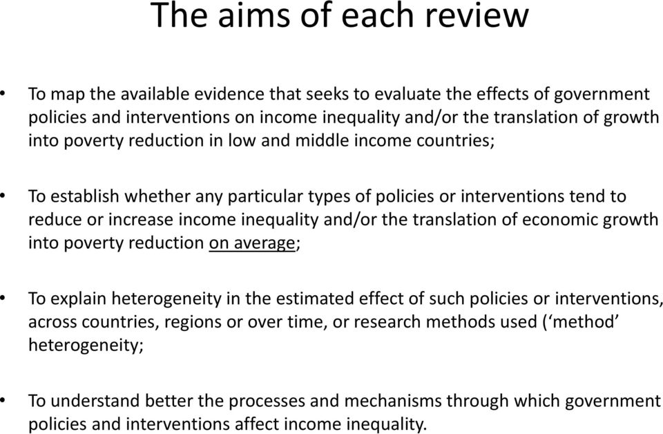 the translation of economic growth into poverty reduction on average; To explain heterogeneity in the estimated effect of such policies or interventions, across countries, regions or