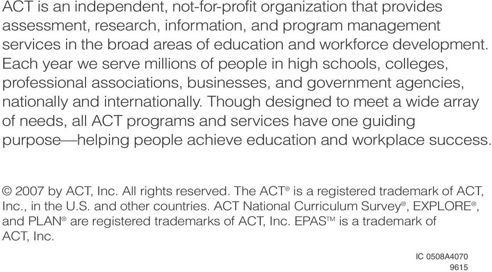 Though designed to meet a wide array of needs, all ACT programs and services have one guiding purpose helping people achieve education and workplace success. 2007 by ACT, Inc.
