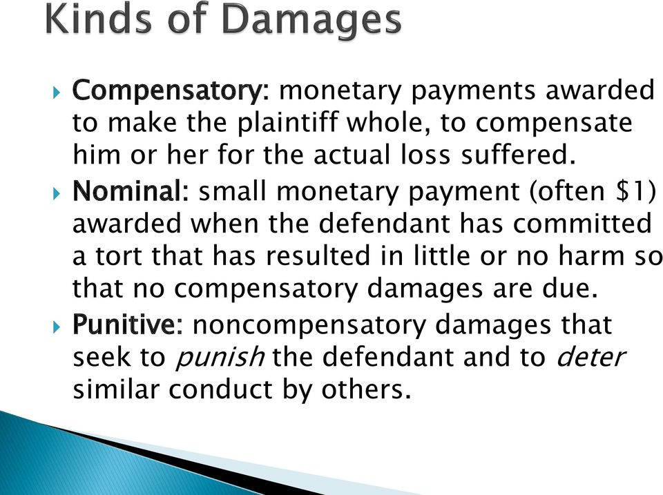 Nominal: small monetary payment (often $1) awarded when the defendant has committed a tort that has