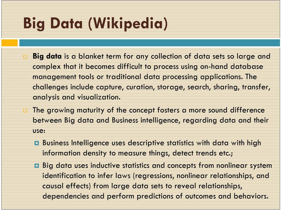 The growing maturity of the concept fosters a more sound difference between Big data and Business intelligence, regarding data and their use: Business Intelligence uses descriptive statistics with