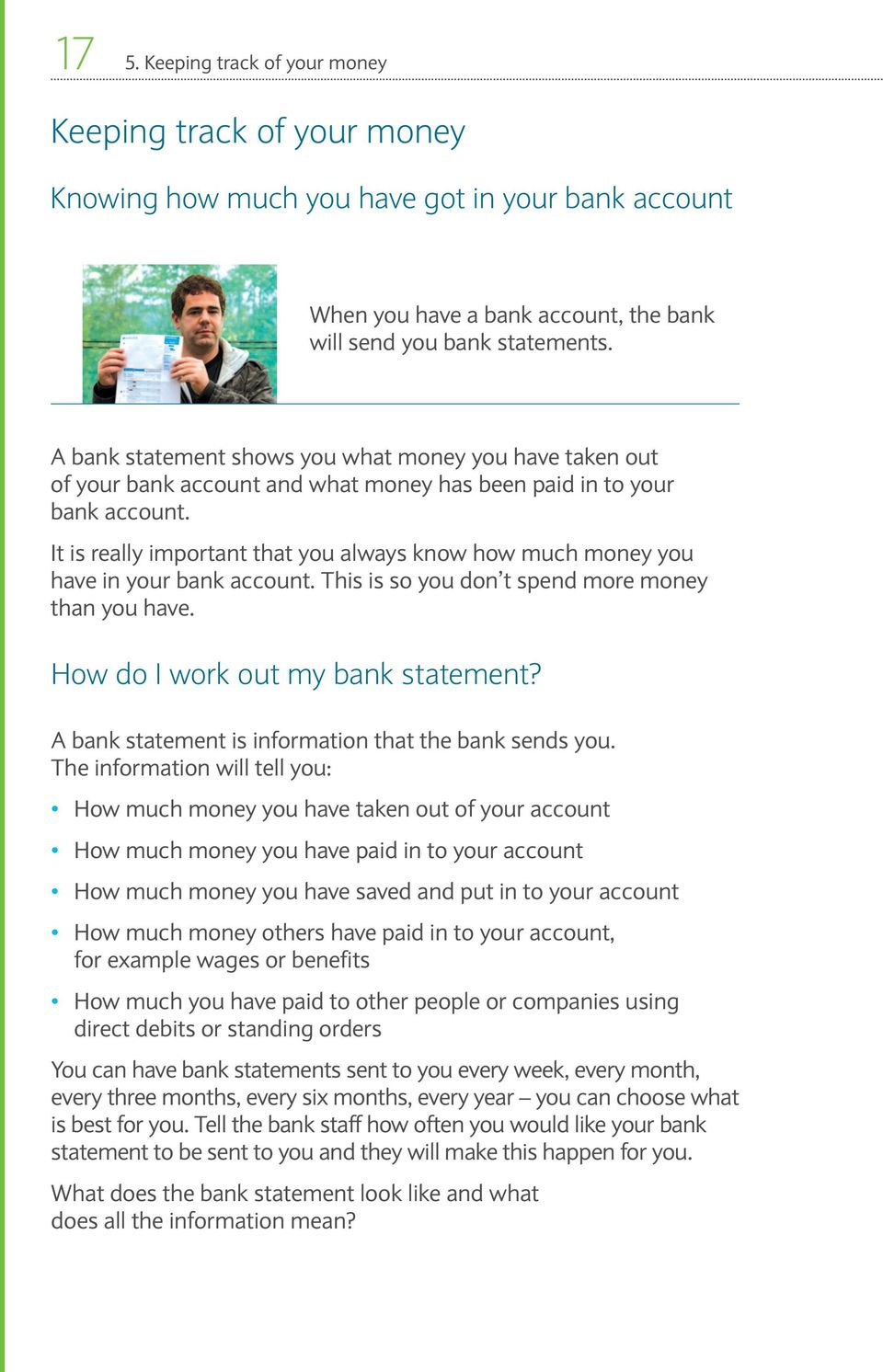 It is really important that you always know how much money you have in your bank account. This is so you don t spend more money than you have. How do I work out my bank statement?