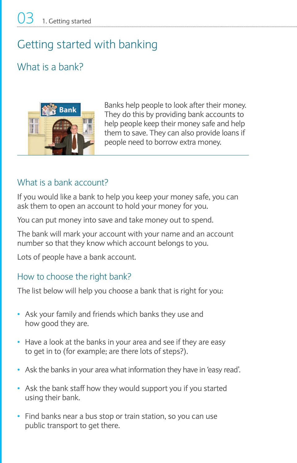 If you would like a bank to help you keep your money safe, you can ask them to open an account to hold your money for you. You can put money into save and take money out to spend.