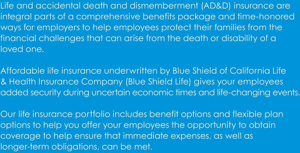 Affordable life insurance underwritten by Blue Shield of California Life & Health Insurance Company (Blue Shield Life) gives your employees added security during uncertain economic