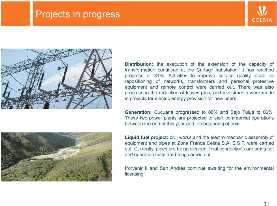 There was also progress in the reduction of losses plan, and investments were made in projects for electric energy provision for new users. Generation: Cucuana progressed to 88% and Bajo Tuluá to 86%.