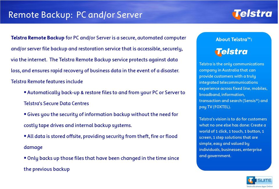Telstra Remote features include Automatically back-up & restore files to and from your PC or Server to Telstra's Secure Data Centres Gives you the security of information backup without the need for
