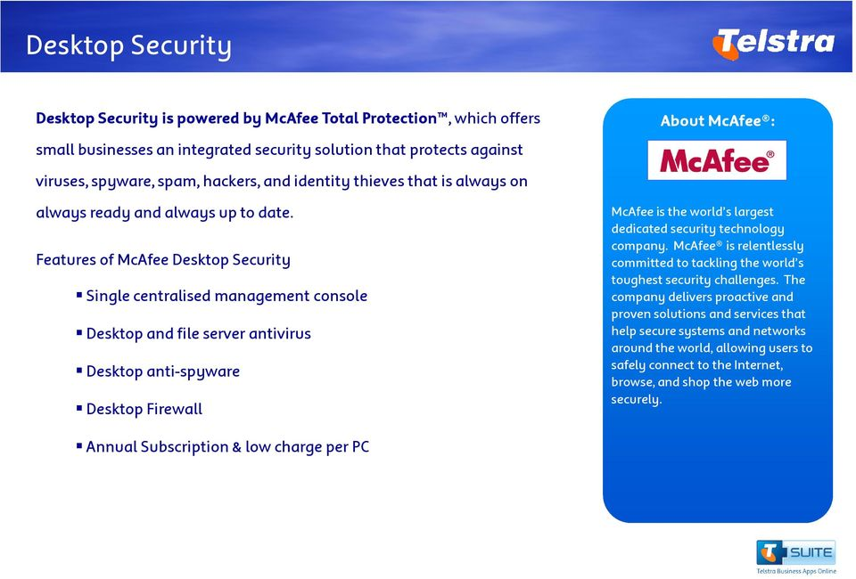Features of McAfee Desktop Security Single centralised management console Desktop and file server antivirus Desktop anti-spyware Desktop Firewall About McAfee : McAfee is the world s largest