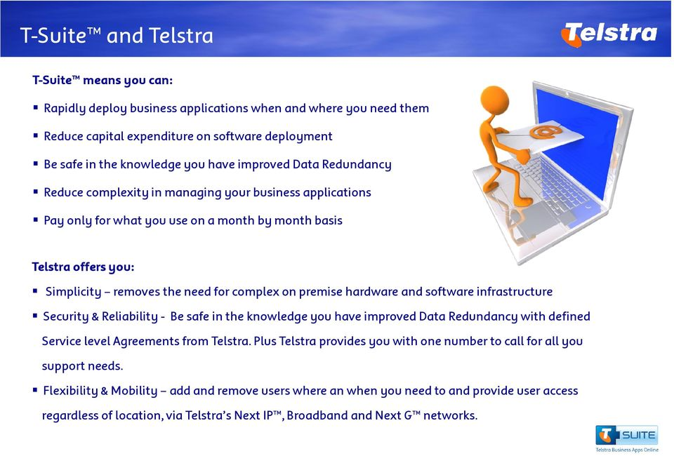premise hardware and software infrastructure Security & Reliability - Be safe in the knowledge you have improved Data Redundancy with defined Service level Agreements from Telstra.