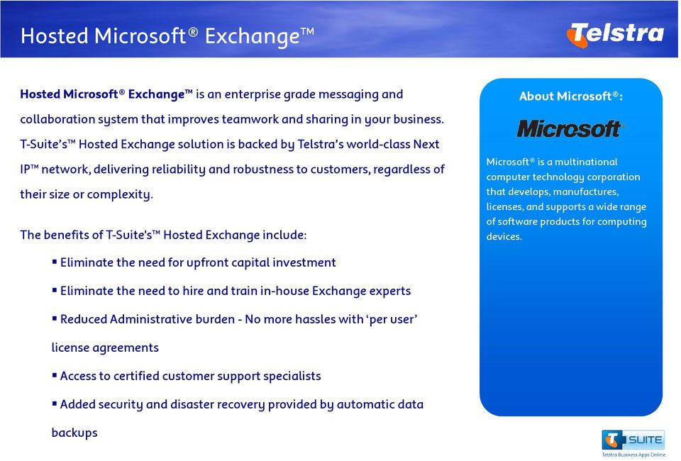 The benefits of T-Suite's Hosted Exchange include: About Microsoft : Microsoft is a multinational computer technology corporation that develops, manufactures, licenses, and supports a wide range of
