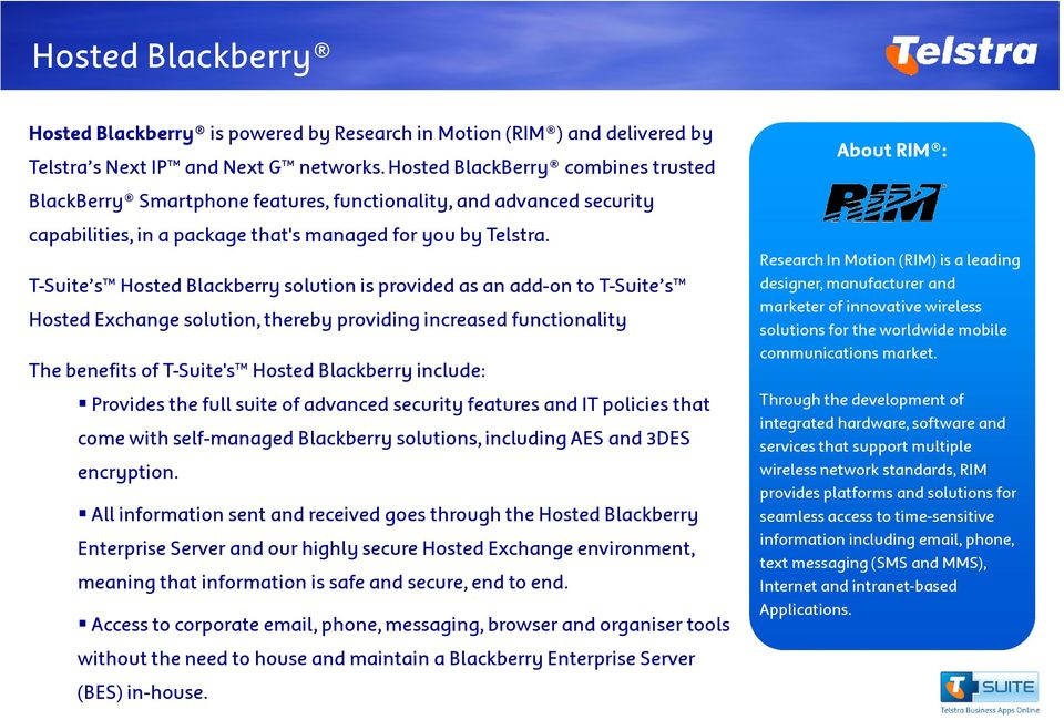T-Suite s Hosted Blackberry solution is provided as an add-on to T-Suite s Hosted Exchange solution, thereby providing increased functionality The benefits of T-Suite's Hosted Blackberry include: