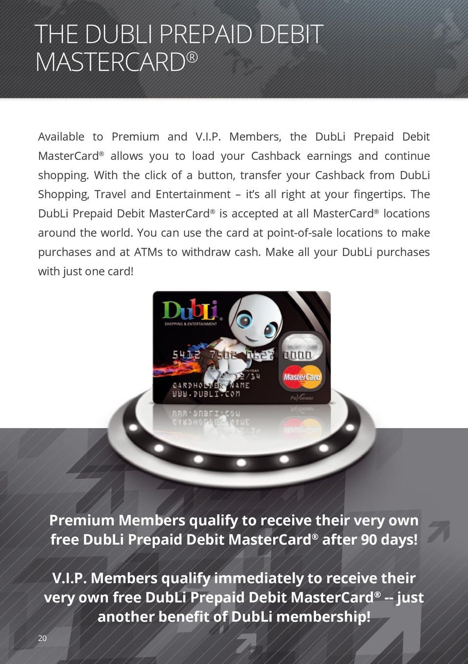 The DubLi Prepaid Debit MasterCard is accepted at all MasterCard locations around the world. You can use the card at point-of-sale locations to make purchases and at ATMs to withdraw cash.