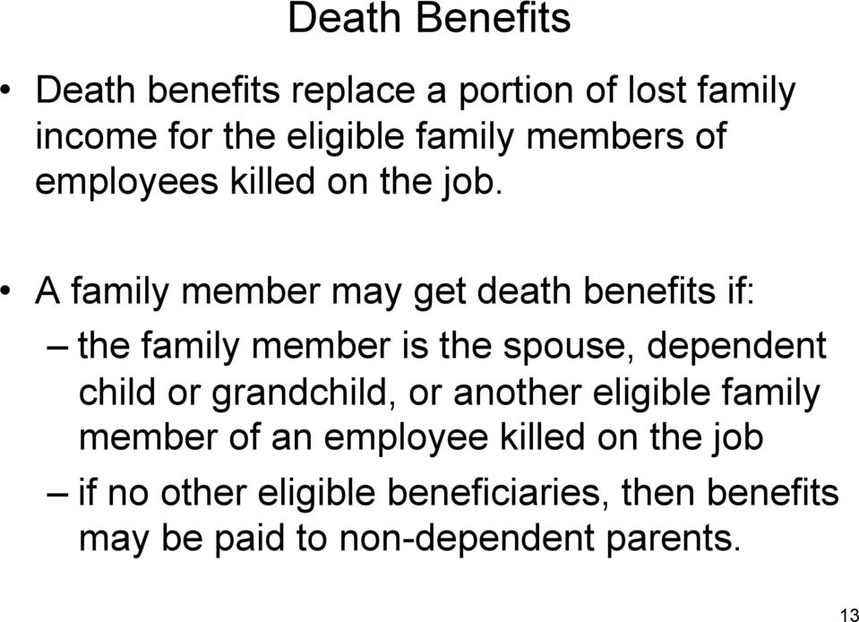 A family member may get death benefits if: the family member is the spouse, dependent child or