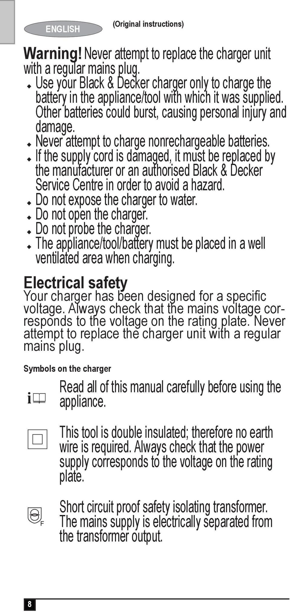 u Never attempt to charge nonrechargeable batteries. u If the supply cord is damaged, it must be replaced by the manufacturer or an authorised Black & Decker Service Centre in order to avoid a hazard.