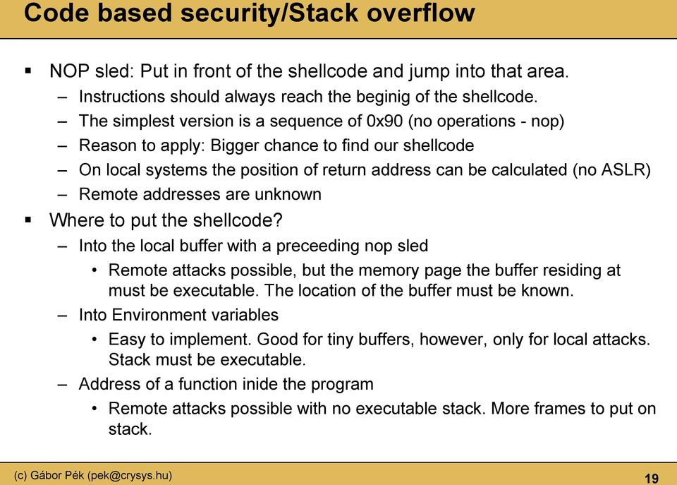 Remote addresses are unknown Where to put the shellcode? Into the local buffer with a preceeding nop sled Remote attacks possible, but the memory page the buffer residing at must be executable.