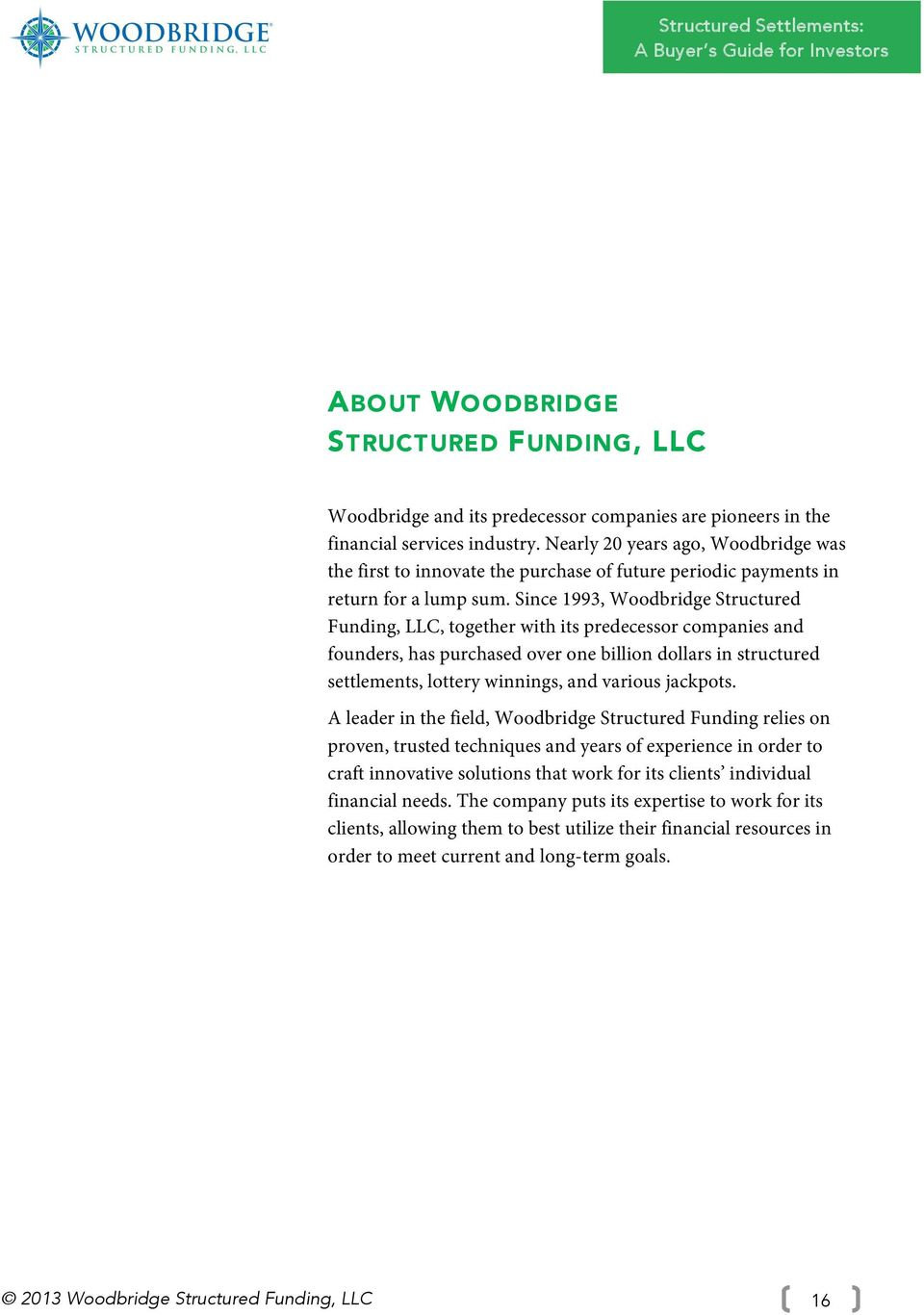 Since 1993, Woodbridge Structured Funding, LLC, together with its predecessor companies and founders, has purchased over one billion dollars in structured settlements, lottery winnings, and various