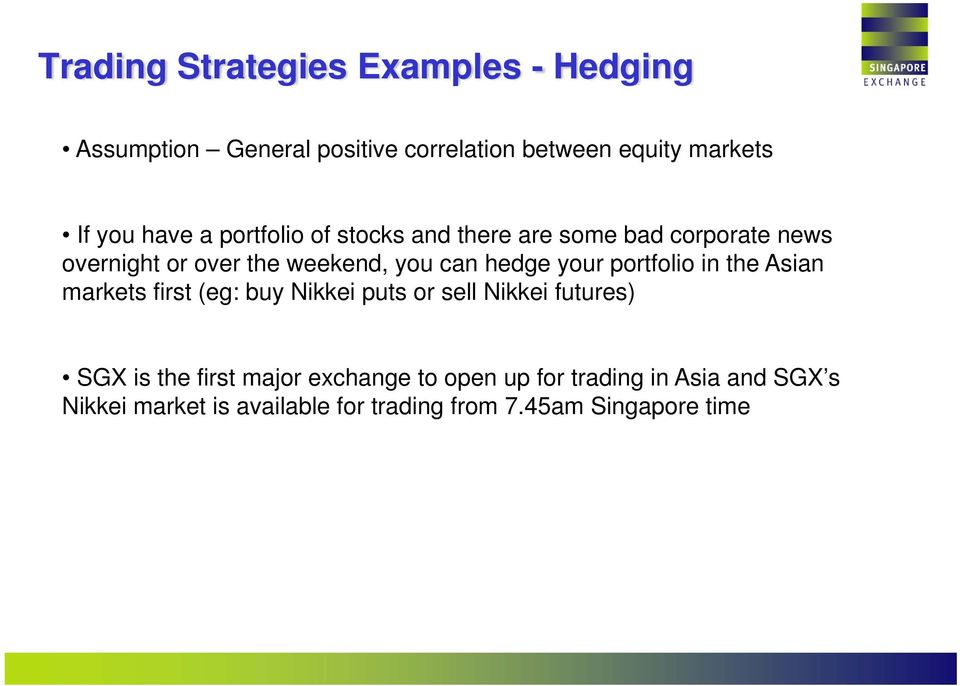 your portfolio in the Asian markets first (eg: buy Nikkei puts or sell Nikkei futures) SGX is the first major