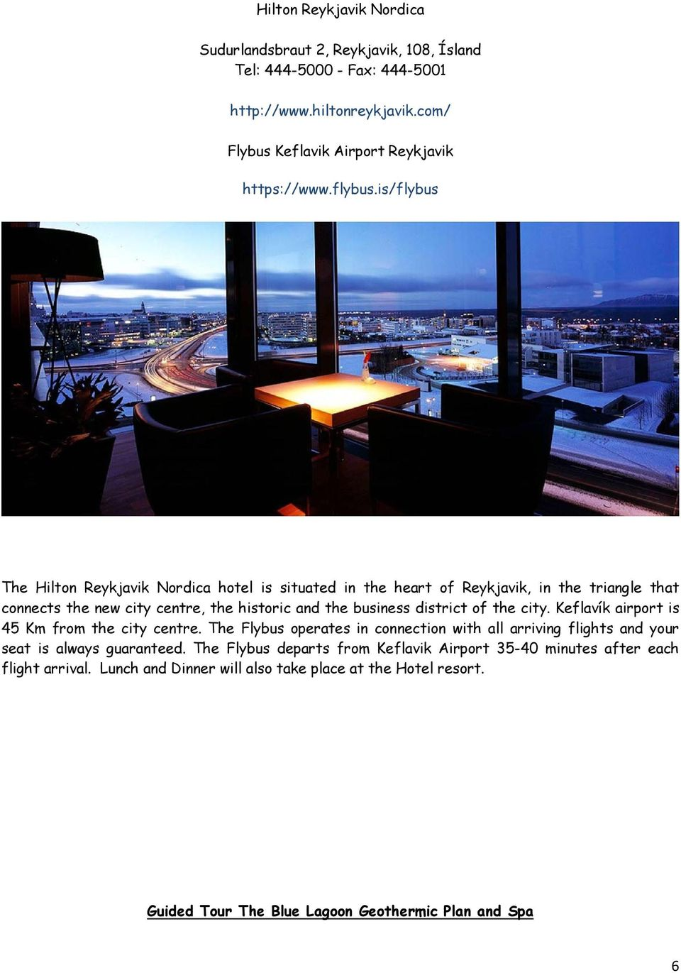 is/flybus The Hilton Reykjavik Nordica hotel is situated in the heart of Reykjavik, in the triangle that connects the new city centre, the historic and the business district of