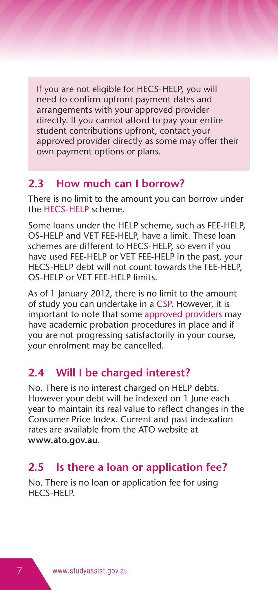 There is no limit to the amount you can borrow under the HECS-HELP scheme. Some loans under the HELP scheme, such as FEE-HELP, OS-HELP and VET FEE-HELP, have a limit.
