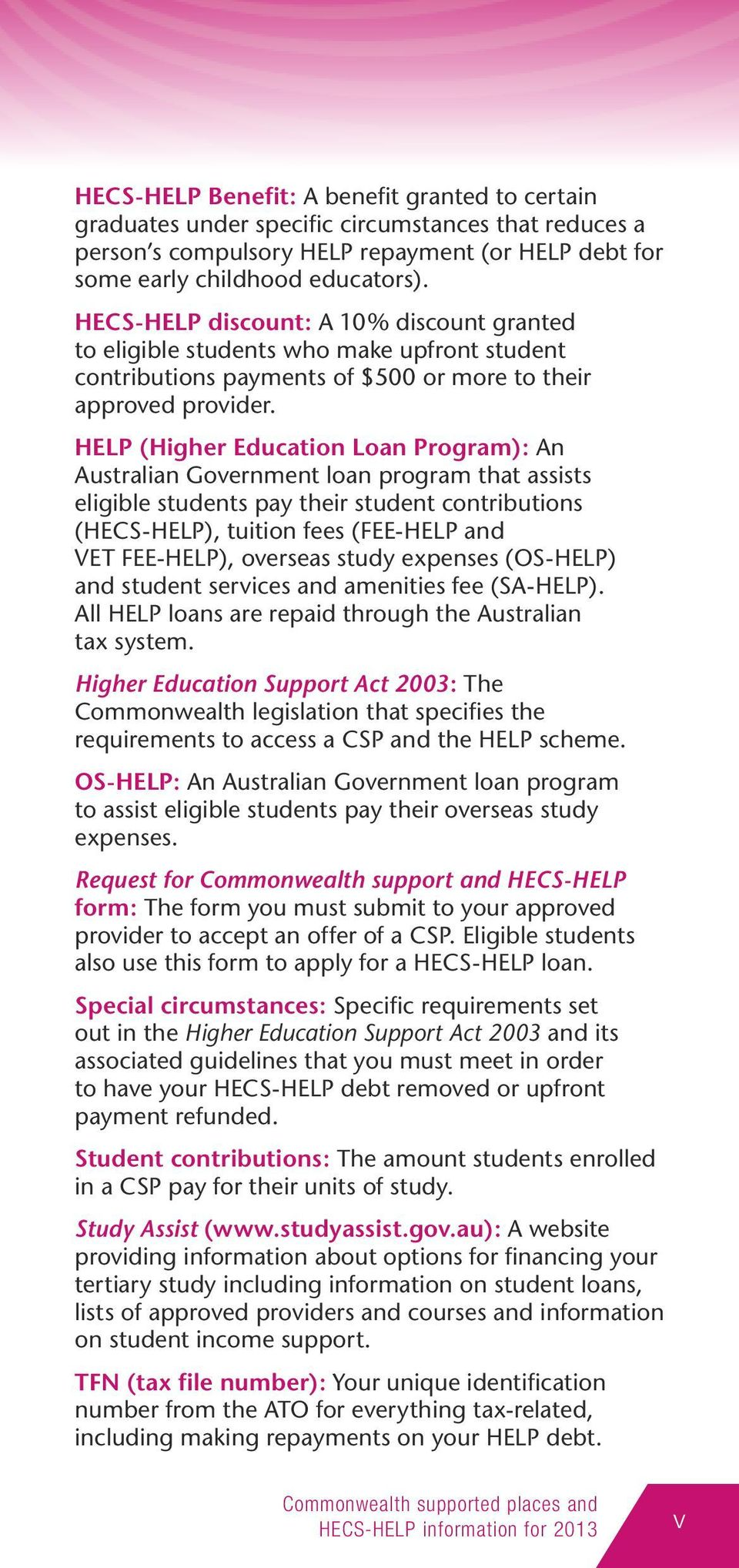 HELP (Higher Education Loan Program): An Australian Government loan program that assists eligible students pay their student contributions (HECS-HELP), tuition fees (FEE-HELP and VET FEE-HELP),