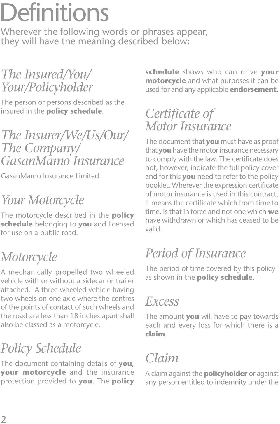 The Insurer/We/Us/Our/ The Company/ GasanMamo Insurance GasanMamo Insurance Limited Your Motorcycle The motorcycle described in the policy schedule belonging to you and licensed for use on a public