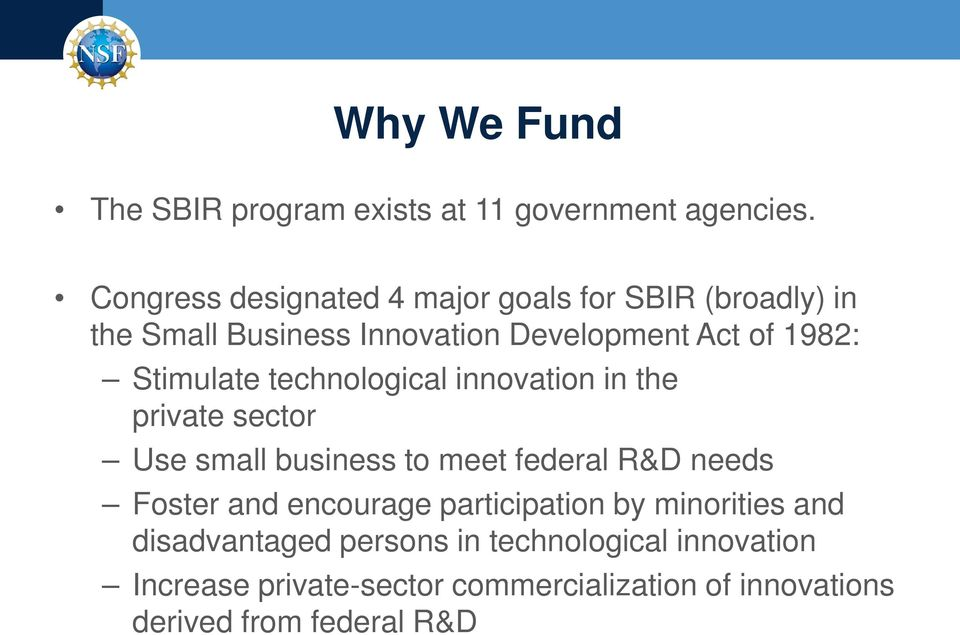 Stimulate technological innovation in the private sector Use small business to meet federal R&D needs Foster and
