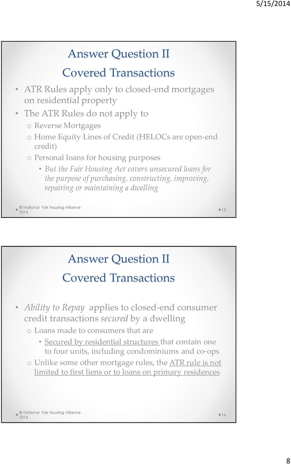 a dwelling 15 Answer Question II Covered Transactions Ability to Repay applies to closed-end consumer credit transactions secured by a dwelling o Loans made to consumers that are Secured by