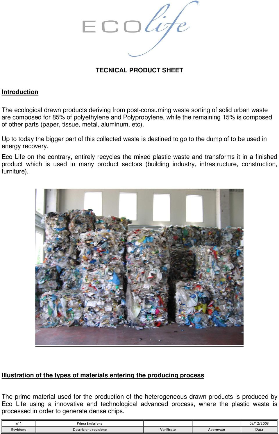 Eco Life on the contrary, entirely recycles the mixed plastic waste and transforms it in a finished product which is used in many product sectors (building industry, infrastructure, construction,