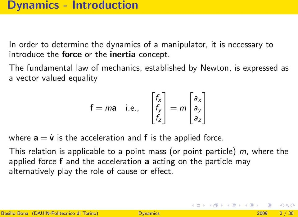 This relation is applicable to a point mass (or point particle) m, where the applied force f and the acceleration a acting on the particle may