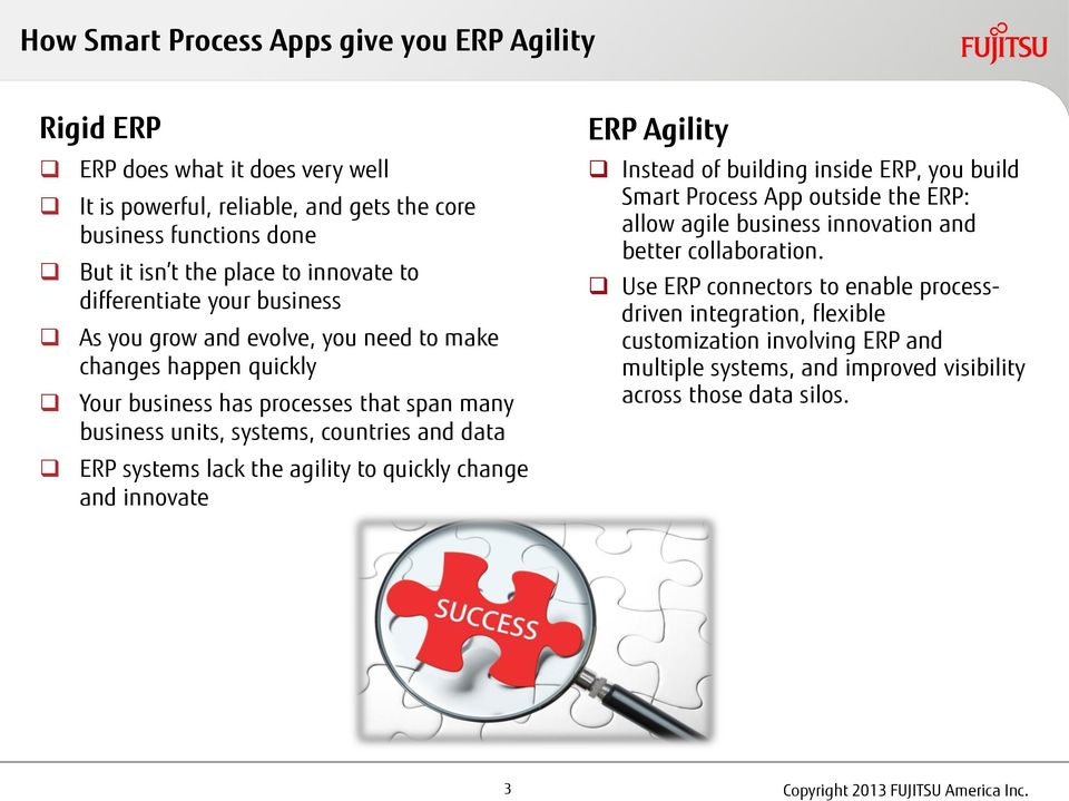 lack the agility to quickly change and innovate ERP Agility Instead of building inside ERP, you build Smart Process App outside the ERP: allow agile business innovation and better collaboration.