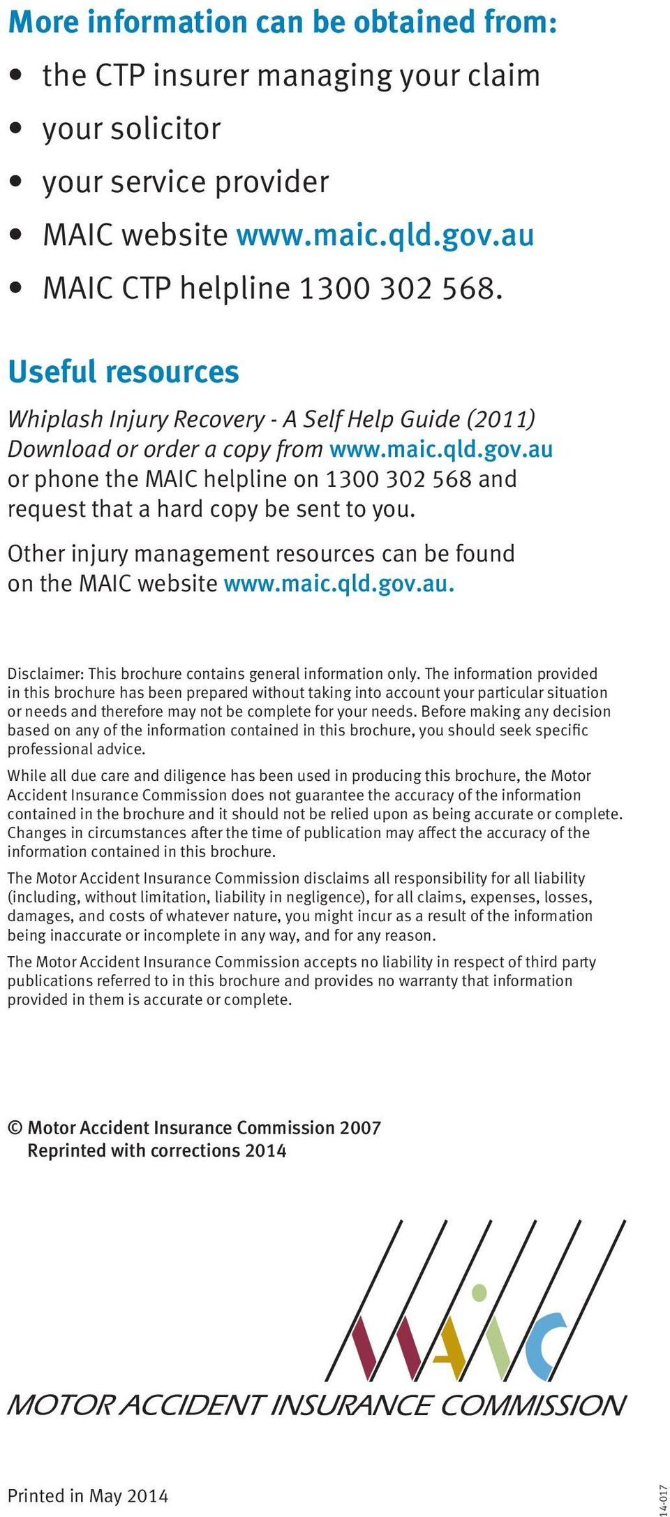 au or phone the MAIC helpline on 1300 302 568 and request that a hard copy be sent to you. Other injury management resources can be found on the MAIC website www.maic.qld.gov.au. Disclaimer: This brochure contains general information only.
