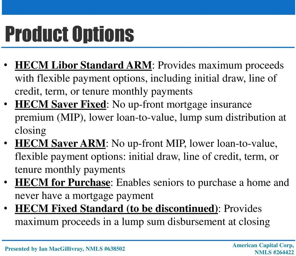 up-front MIP, lower loan-to-value, flexible payment options: initial draw, line of credit, term, or tenure monthly payments HECM for Purchase: Enables