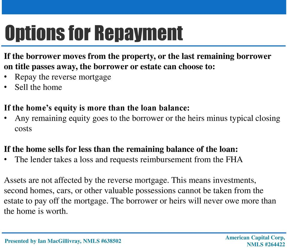 for less than the remaining balance of the loan: The lender takes a loss and requests reimbursement from the FHA Assets are not affected by the reverse mortgage.