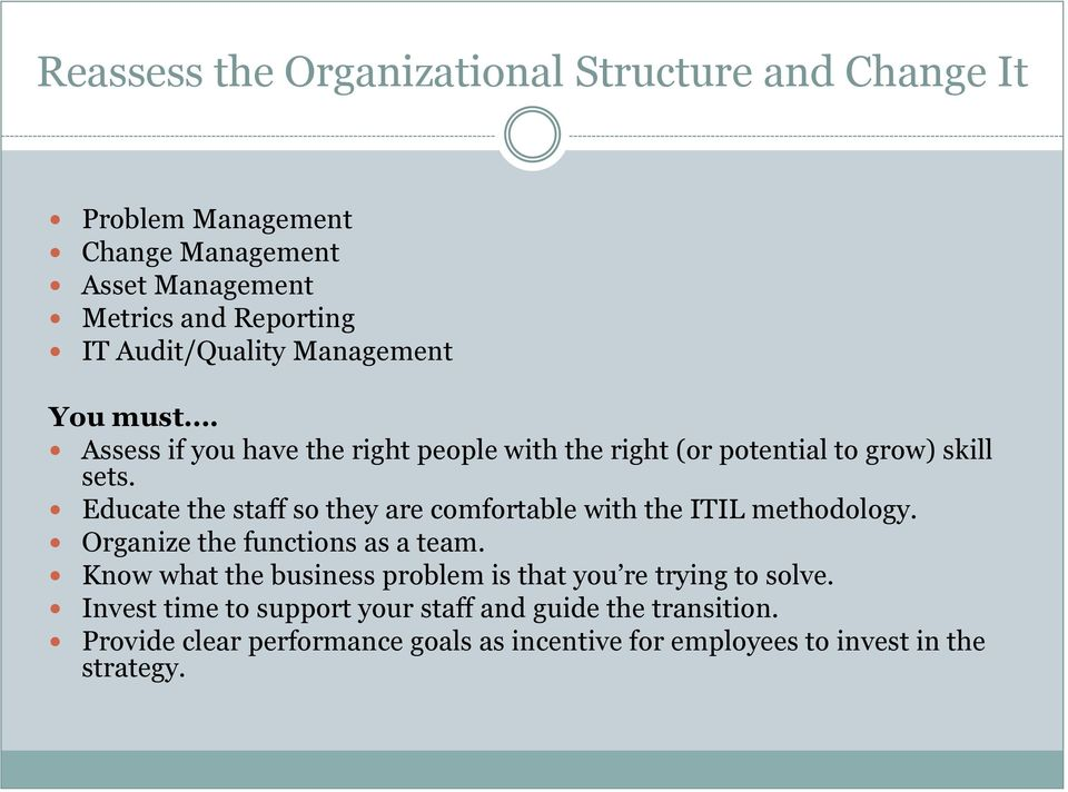 Educate the staff so they are comfortable with the ITIL methodology. Organize the functions as a team.